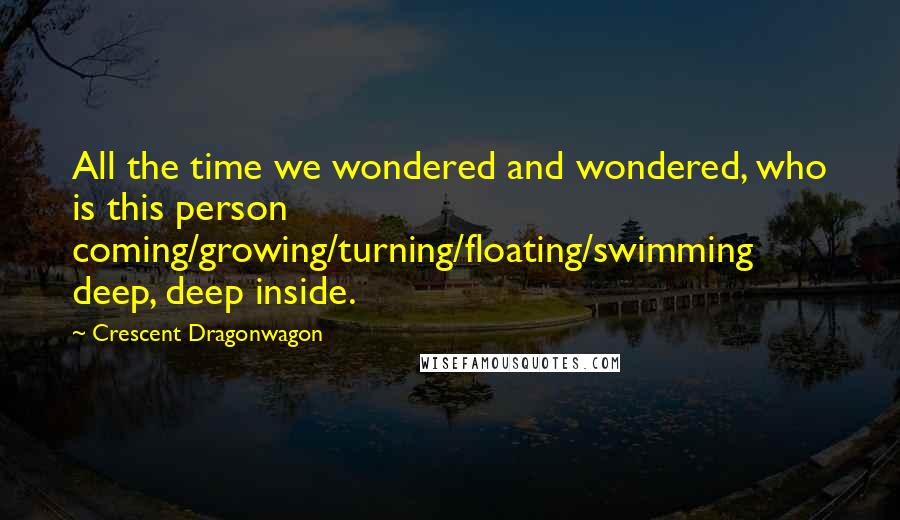 Crescent Dragonwagon quotes: All the time we wondered and wondered, who is this person coming/growing/turning/floating/swimming deep, deep inside.