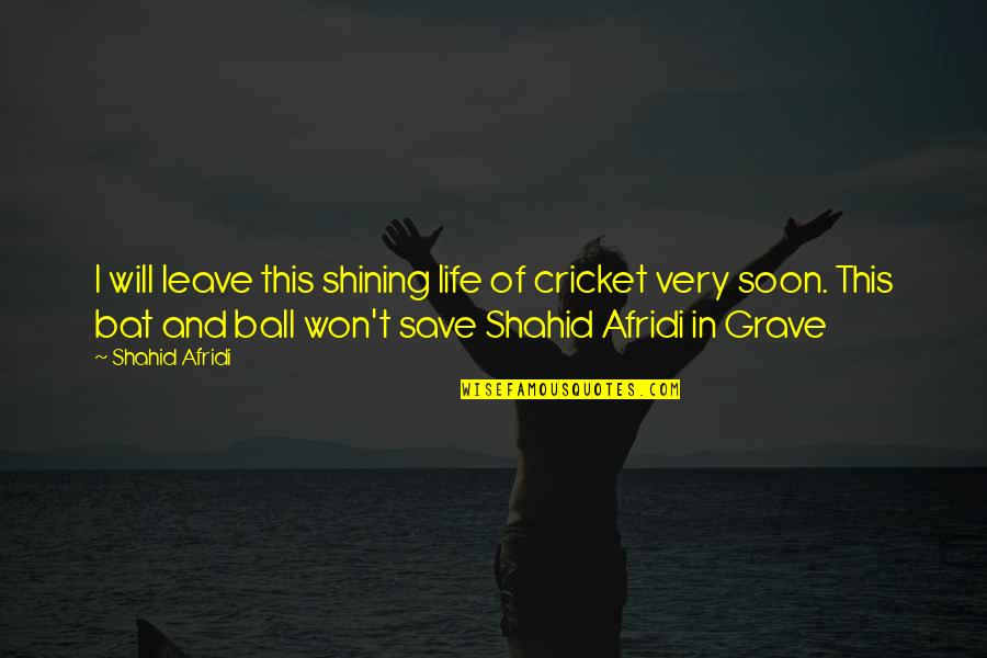 Cricket Bats Quotes By Shahid Afridi: I will leave this shining life of cricket