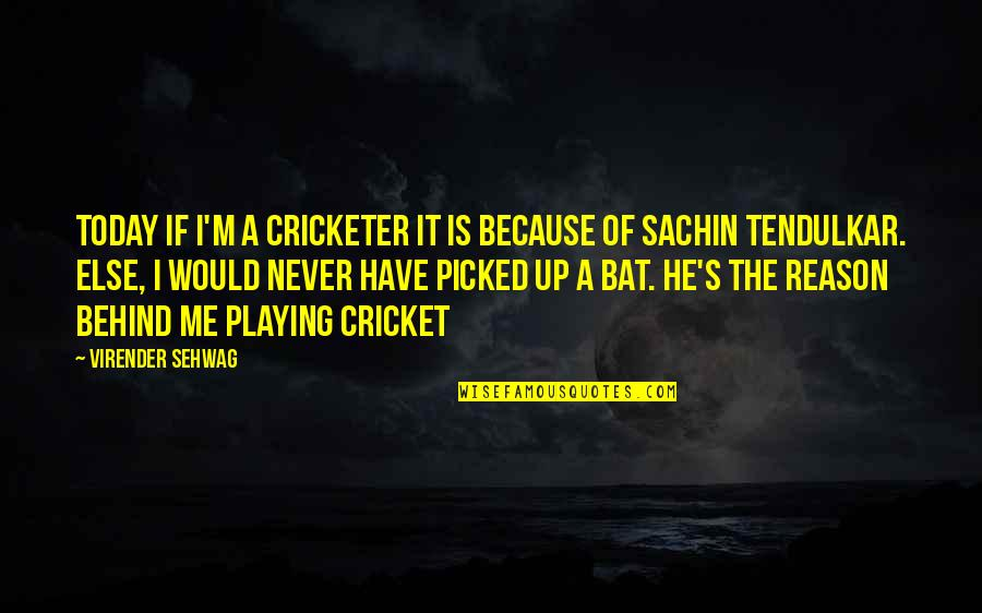 Cricket Bats Quotes By Virender Sehwag: Today if I'm a cricketer it is because