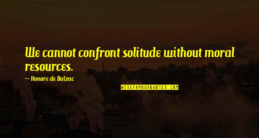Crime Mapping Quotes By Honore De Balzac: We cannot confront solitude without moral resources.