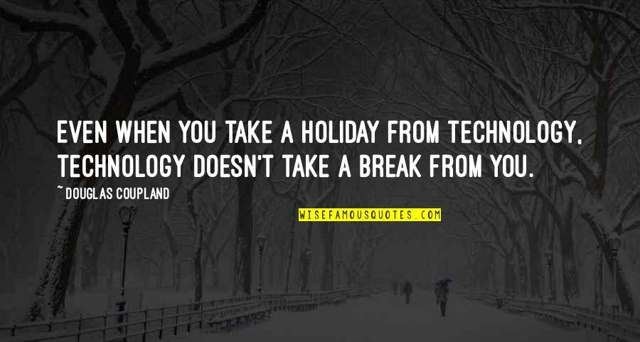 Crimean War Quotes By Douglas Coupland: Even when you take a holiday from technology,