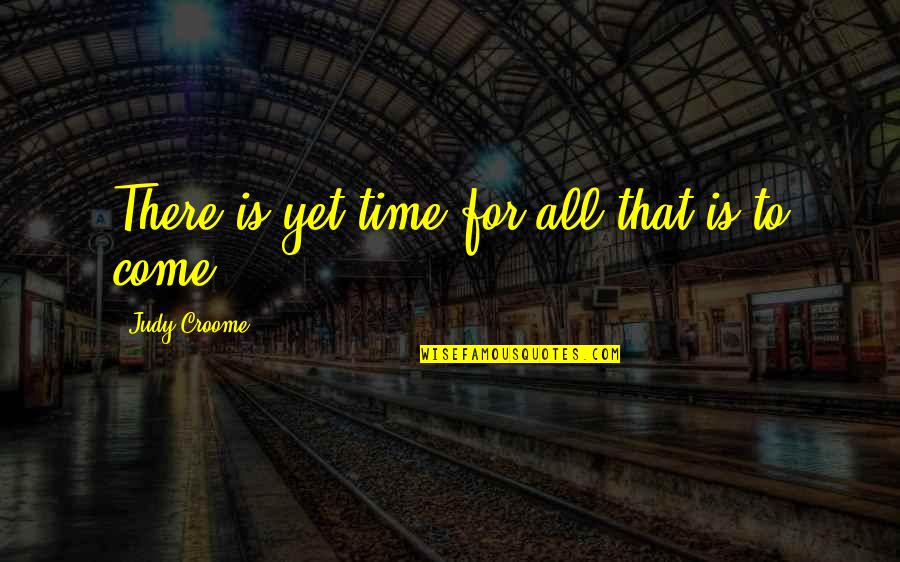 Crips Quotes And Quotes By Judy Croome: There is yet time for all that is