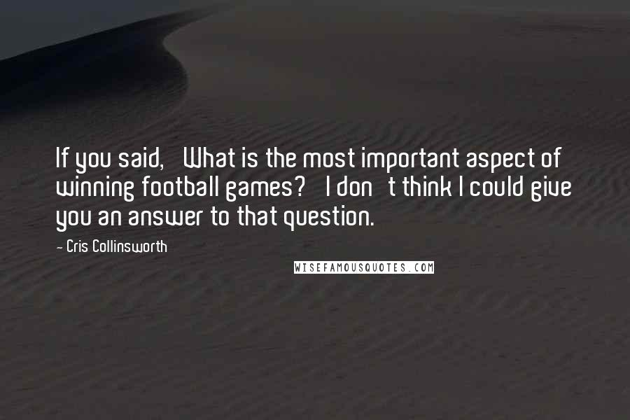 Cris Collinsworth quotes: If you said, 'What is the most important aspect of winning football games?' I don't think I could give you an answer to that question.