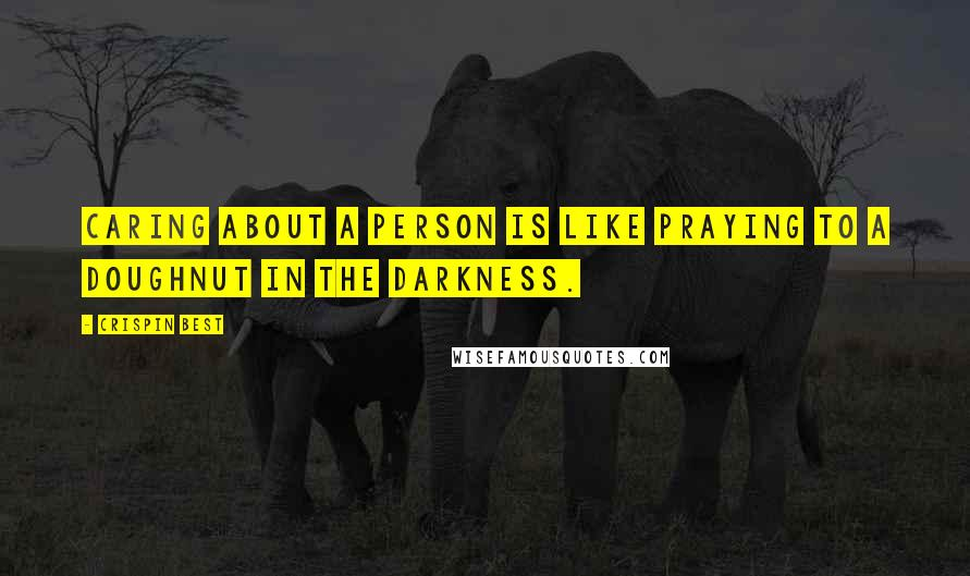 Crispin Best quotes: Caring about a person is like praying to a doughnut in the darkness.