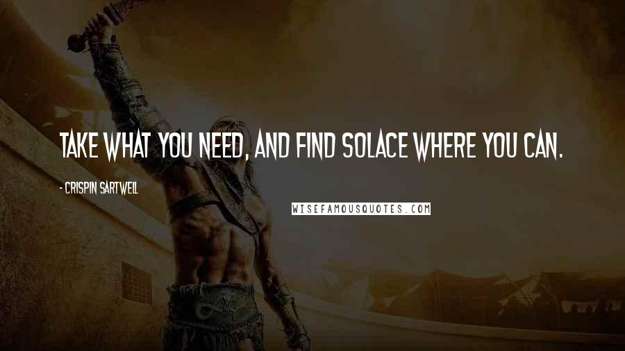 Crispin Sartwell quotes: Take what you need, and find solace where you can.