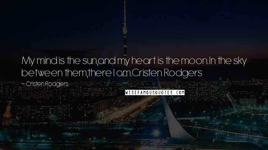 Cristen Rodgers quotes: My mind is the sun,and my heart is the moon.In the sky between them,there I am.Cristen Rodgers