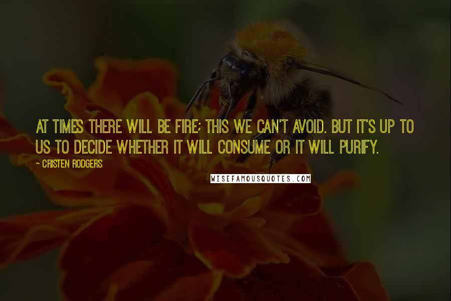 Cristen Rodgers quotes: At times there will be fire; this we can't avoid. But it's up to us to decide whether it will consume or it will purify.