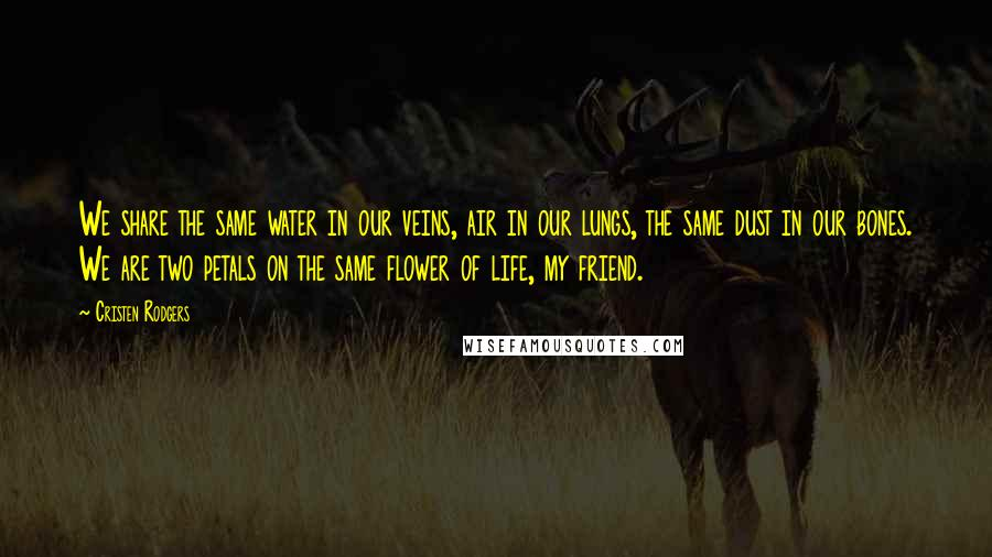 Cristen Rodgers quotes: We share the same water in our veins, air in our lungs, the same dust in our bones. We are two petals on the same flower of life, my friend.