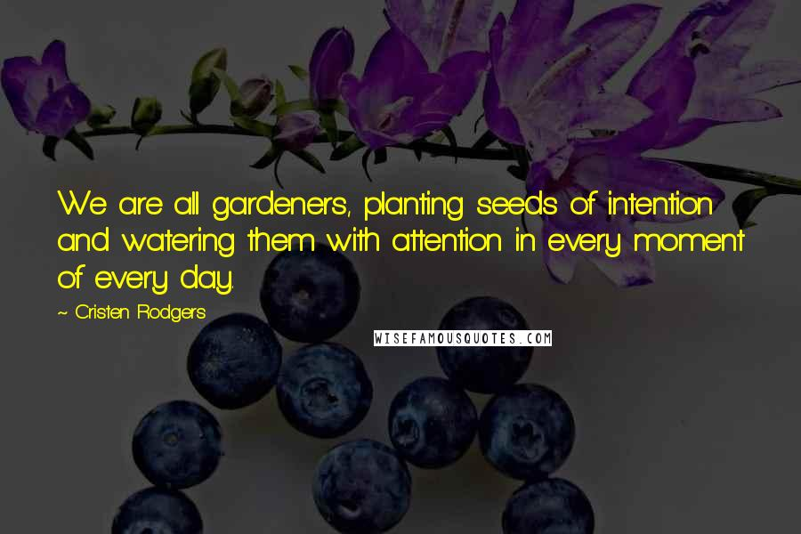 Cristen Rodgers quotes: We are all gardeners, planting seeds of intention and watering them with attention in every moment of every day.