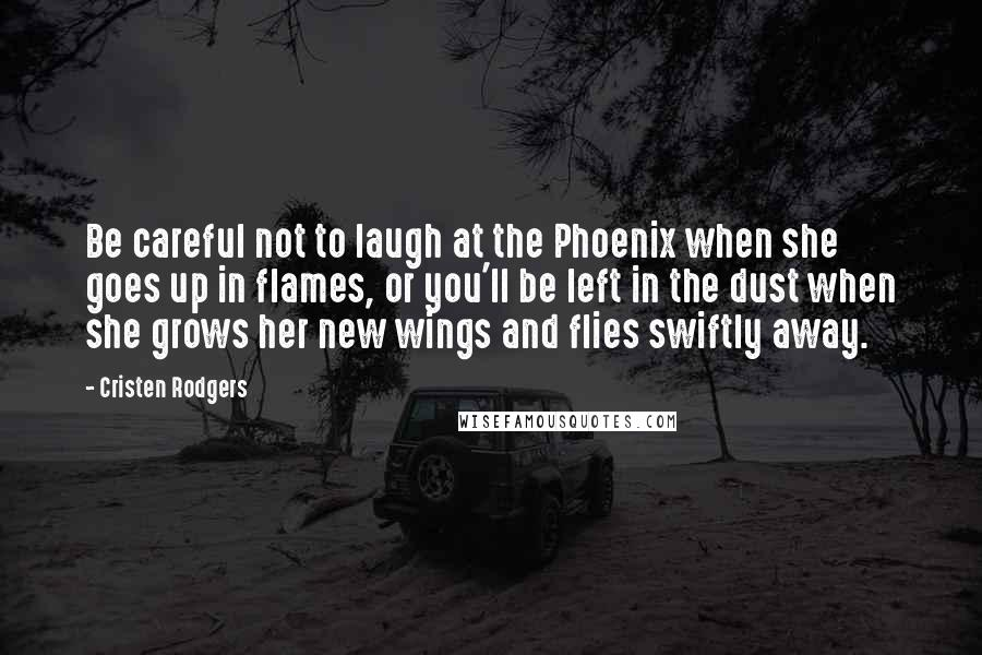 Cristen Rodgers quotes: Be careful not to laugh at the Phoenix when she goes up in flames, or you'll be left in the dust when she grows her new wings and flies swiftly
