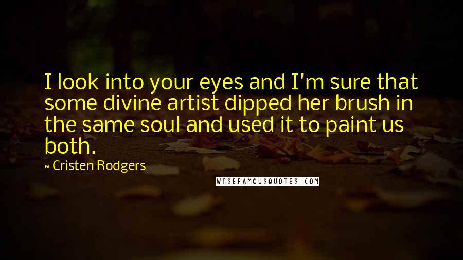 Cristen Rodgers quotes: I look into your eyes and I'm sure that some divine artist dipped her brush in the same soul and used it to paint us both.