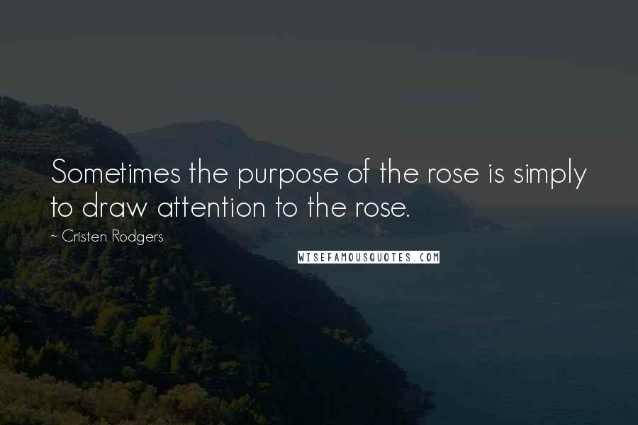 Cristen Rodgers quotes: Sometimes the purpose of the rose is simply to draw attention to the rose.