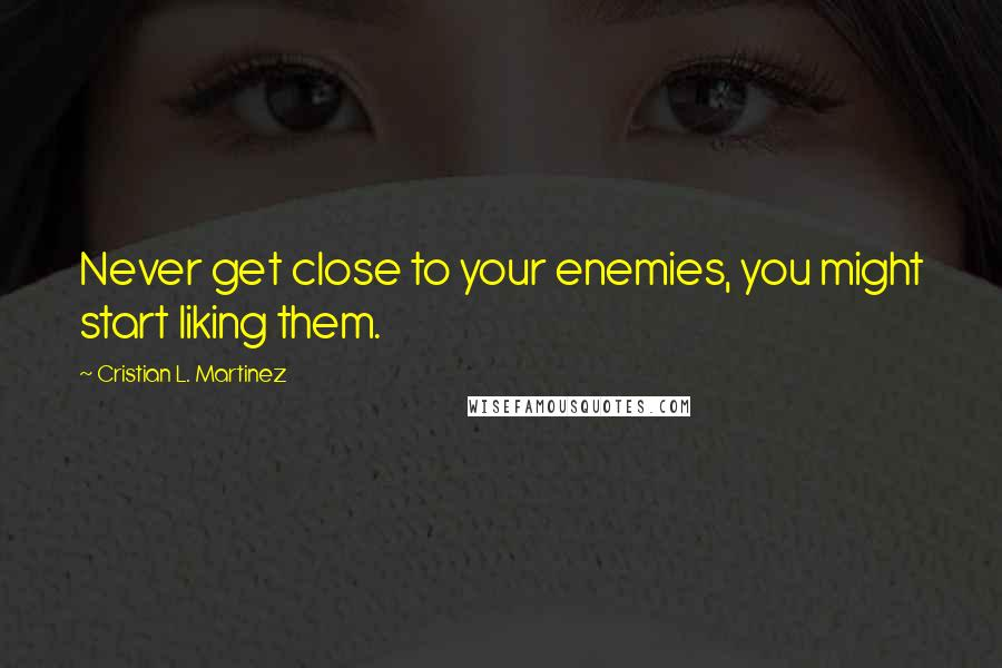 Cristian L. Martinez quotes: Never get close to your enemies, you might start liking them.