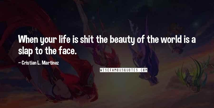 Cristian L. Martinez quotes: When your life is shit the beauty of the world is a slap to the face.