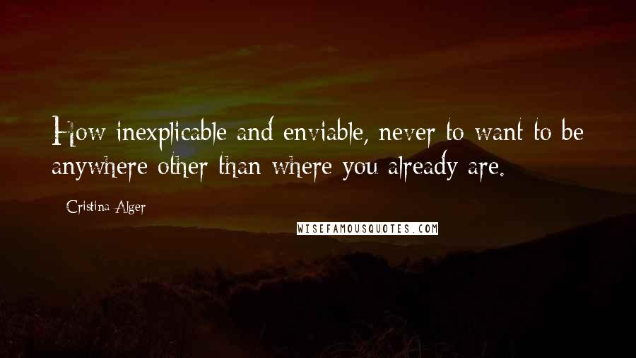 Cristina Alger quotes: How inexplicable and enviable, never to want to be anywhere other than where you already are.