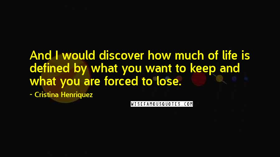 Cristina Henriquez quotes: And I would discover how much of life is defined by what you want to keep and what you are forced to lose.