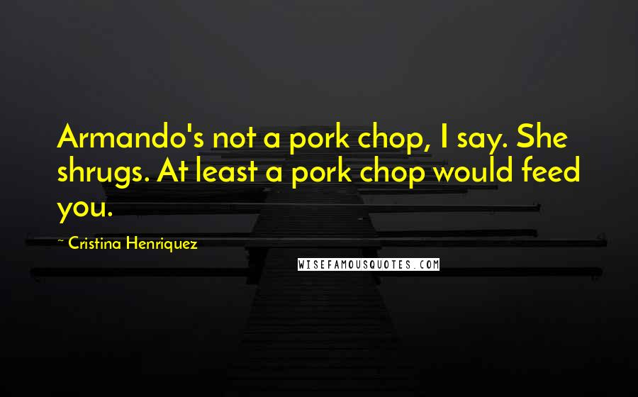Cristina Henriquez quotes: Armando's not a pork chop, I say. She shrugs. At least a pork chop would feed you.