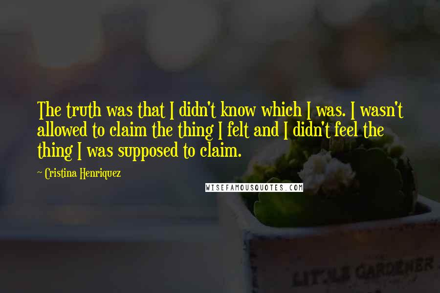 Cristina Henriquez quotes: The truth was that I didn't know which I was. I wasn't allowed to claim the thing I felt and I didn't feel the thing I was supposed to claim.