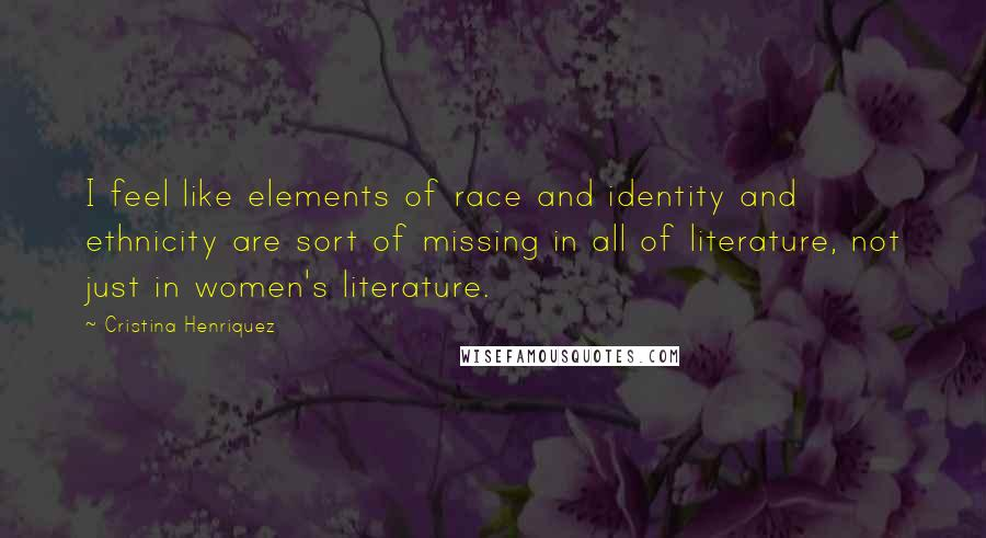 Cristina Henriquez quotes: I feel like elements of race and identity and ethnicity are sort of missing in all of literature, not just in women's literature.