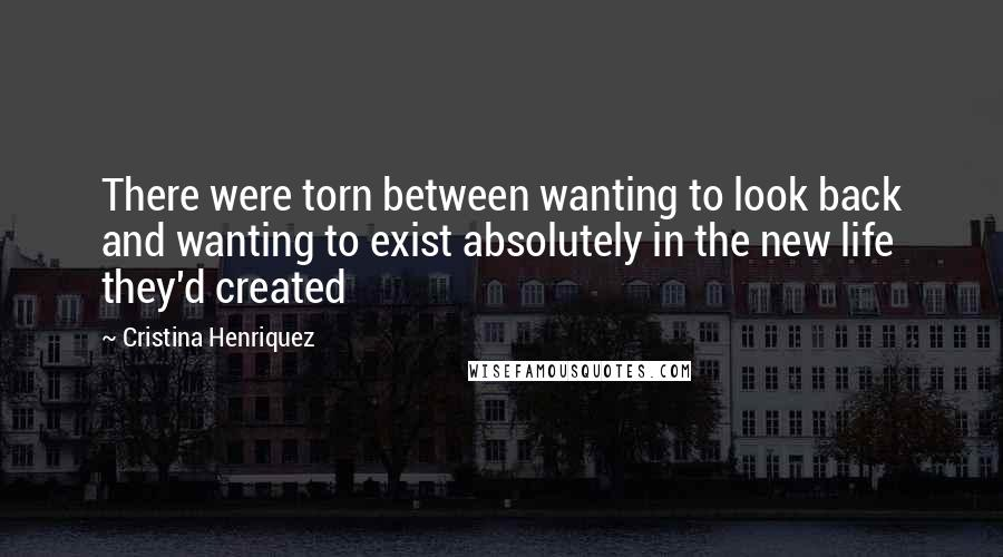 Cristina Henriquez quotes: There were torn between wanting to look back and wanting to exist absolutely in the new life they'd created