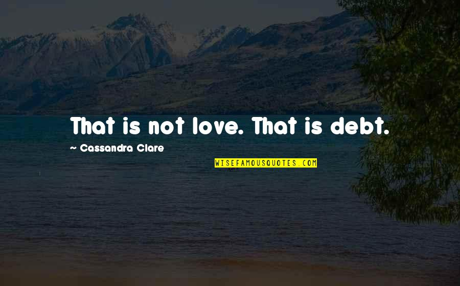 Cristina Quotes By Cassandra Clare: That is not love. That is debt.