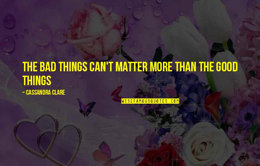 Cristina Quotes By Cassandra Clare: The bad things can't matter more than the