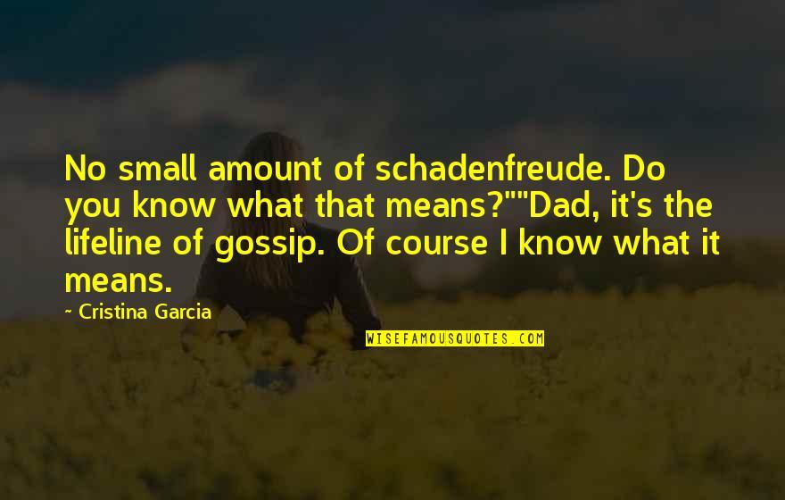 Cristina Quotes By Cristina Garcia: No small amount of schadenfreude. Do you know