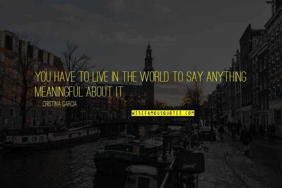 Cristina Quotes By Cristina Garcia: You have to live in the world to