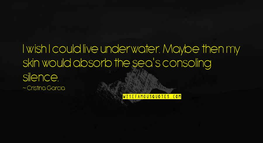 Cristina Quotes By Cristina Garcia: I wish I could live underwater. Maybe then