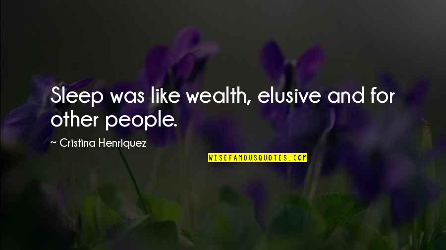 Cristina Quotes By Cristina Henriquez: Sleep was like wealth, elusive and for other