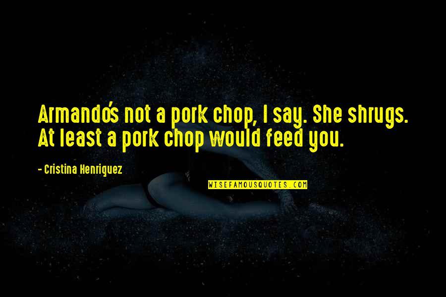 Cristina Quotes By Cristina Henriquez: Armando's not a pork chop, I say. She