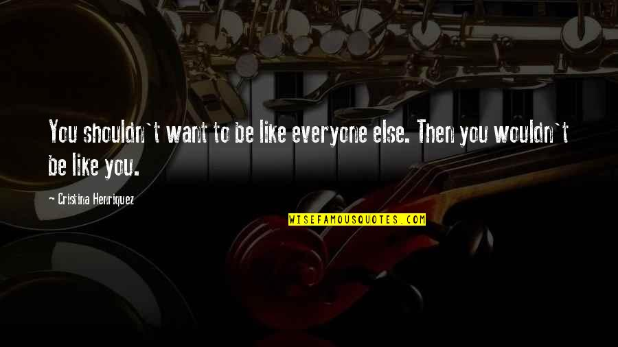 Cristina Quotes By Cristina Henriquez: You shouldn't want to be like everyone else.