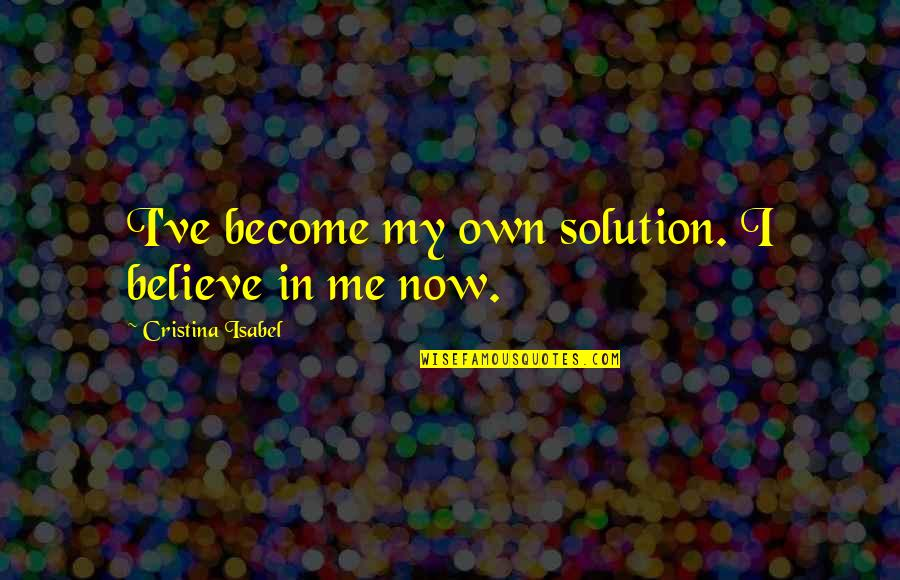 Cristina Quotes By Cristina Isabel: I've become my own solution. I believe in