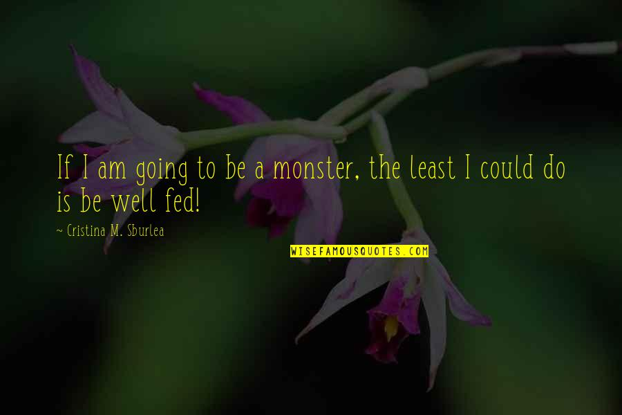Cristina Quotes By Cristina M. Sburlea: If I am going to be a monster,
