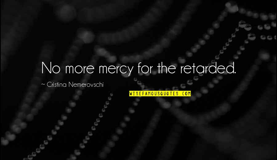Cristina Quotes By Cristina Nemerovschi: No more mercy for the retarded.