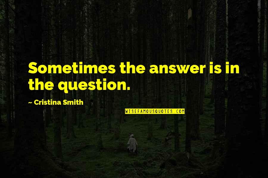 Cristina Quotes By Cristina Smith: Sometimes the answer is in the question.