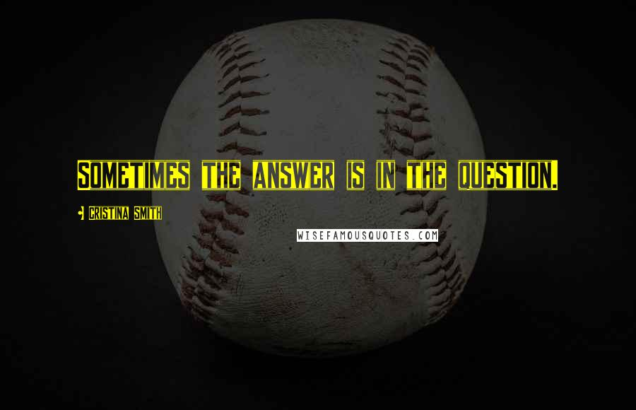 Cristina Smith quotes: Sometimes the answer is in the question.