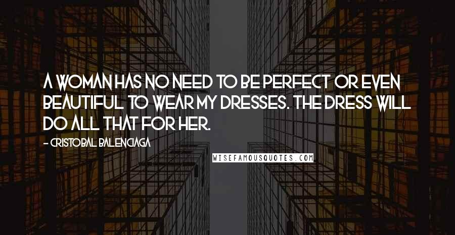 Cristobal Balenciaga quotes: A woman has no need to be perfect or even beautiful to wear my dresses. The dress will do all that for her.