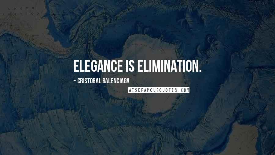 Cristobal Balenciaga quotes: Elegance is elimination.