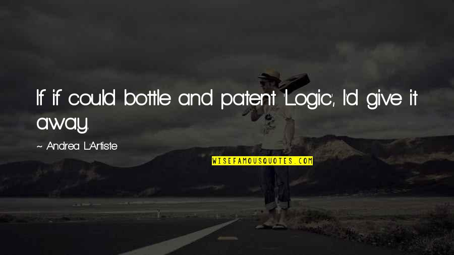Critical Quotes By Andrea L'Artiste: If if could bottle and patent 'Logic', I'd