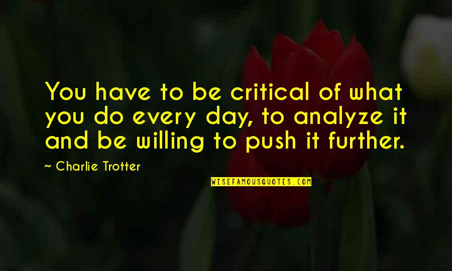 Critical Quotes By Charlie Trotter: You have to be critical of what you