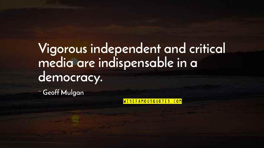 Critical Quotes By Geoff Mulgan: Vigorous independent and critical media are indispensable in