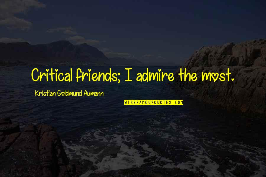 Critical Quotes By Kristian Goldmund Aumann: Critical friends; I admire the most.