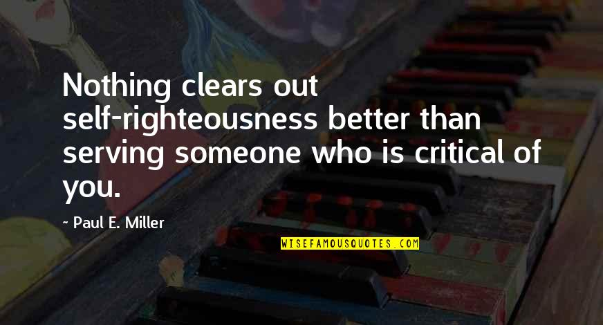 Critical Quotes By Paul E. Miller: Nothing clears out self-righteousness better than serving someone