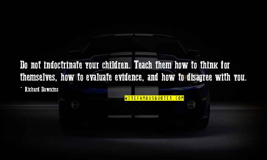 Critical Quotes By Richard Dawkins: Do not indoctrinate your children. Teach them how