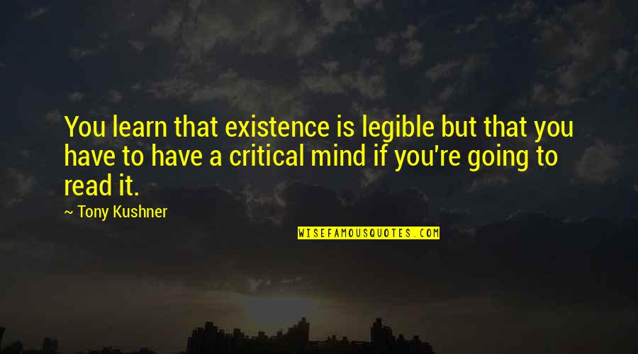 Critical Quotes By Tony Kushner: You learn that existence is legible but that