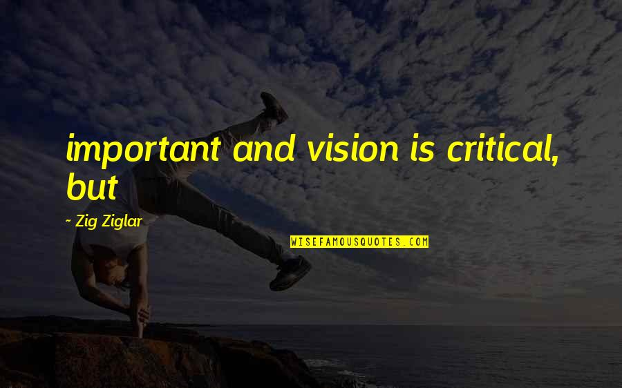 Critical Quotes By Zig Ziglar: important and vision is critical, but