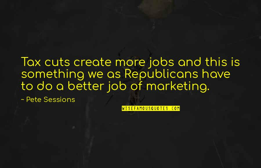 Critically Ill Quotes By Pete Sessions: Tax cuts create more jobs and this is
