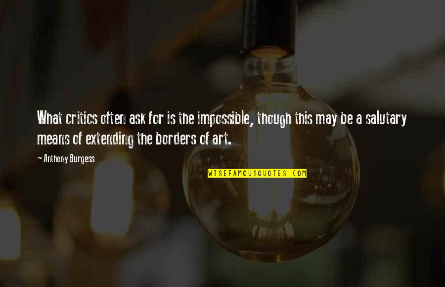 Critics Art Quotes By Anthony Burgess: What critics often ask for is the impossible,