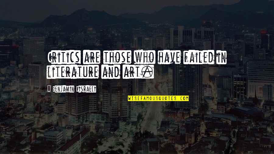 Critics Art Quotes By Benjamin Disraeli: Critics are those who have failed in literature